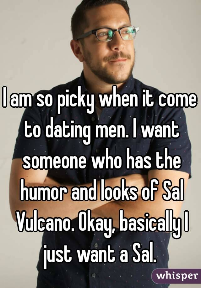 I am so picky when it come to dating men. I want someone who has the humor and looks of Sal Vulcano. Okay, basically I just want a Sal.