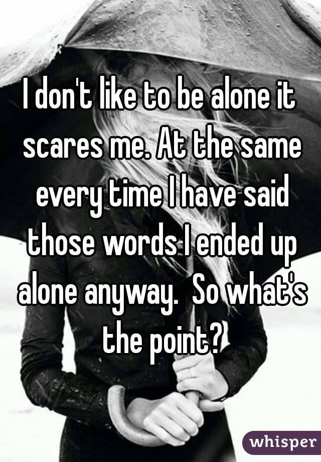 I don't like to be alone it scares me. At the same every time I have said those words I ended up alone anyway.  So what's the point?
