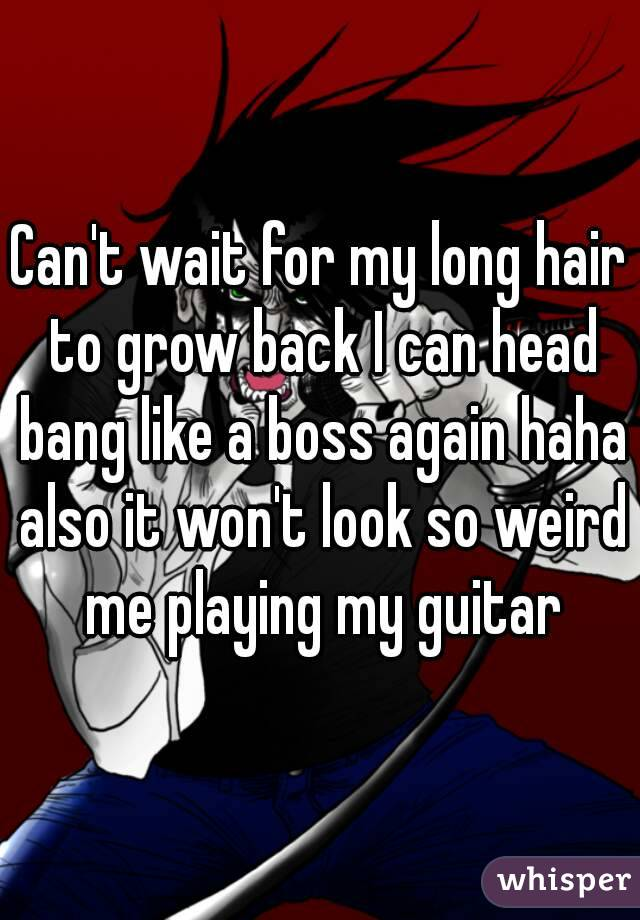 Can't wait for my long hair to grow back I can head bang like a boss again haha also it won't look so weird me playing my guitar
