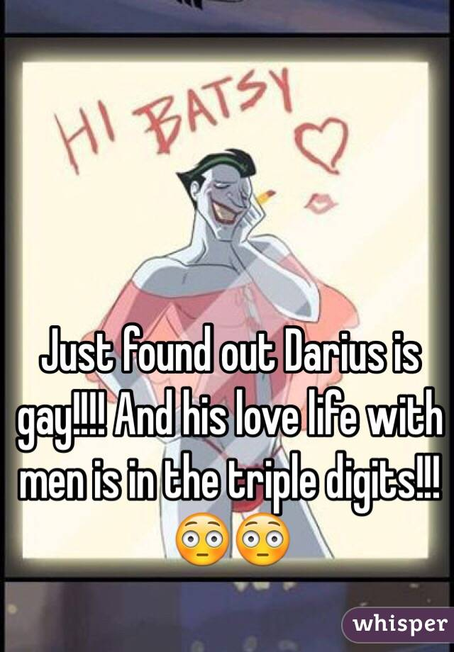 Just found out Darius is gay!!!! And his love life with men is in the triple digits!!! 😳😳
