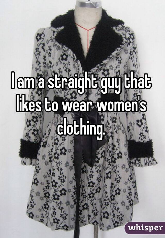 I am a straight guy that likes to wear women's clothing.