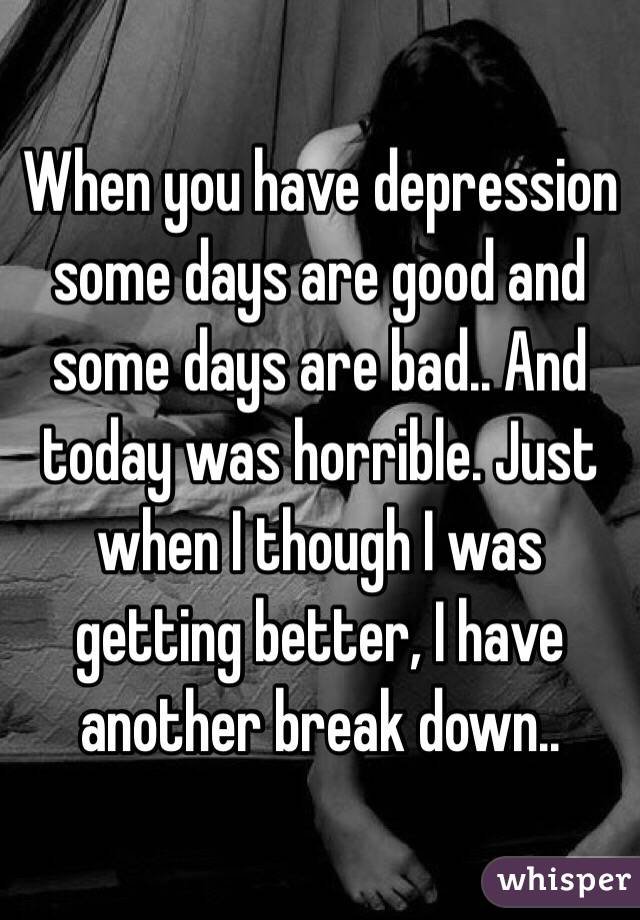When you have depression some days are good and some days are bad.. And today was horrible. Just when I though I was getting better, I have another break down..