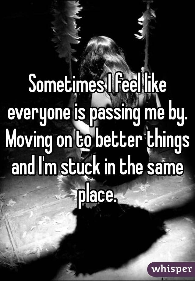 Sometimes I feel like everyone is passing me by. Moving on to better things and I'm stuck in the same place.