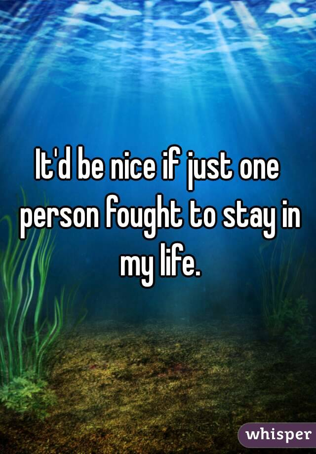 It'd be nice if just one person fought to stay in my life.