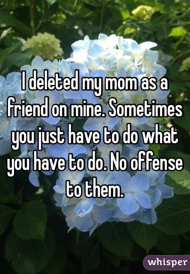 I deleted my mom as a friend on mine. Sometimes you just have to do what you have to do. No offense to them.