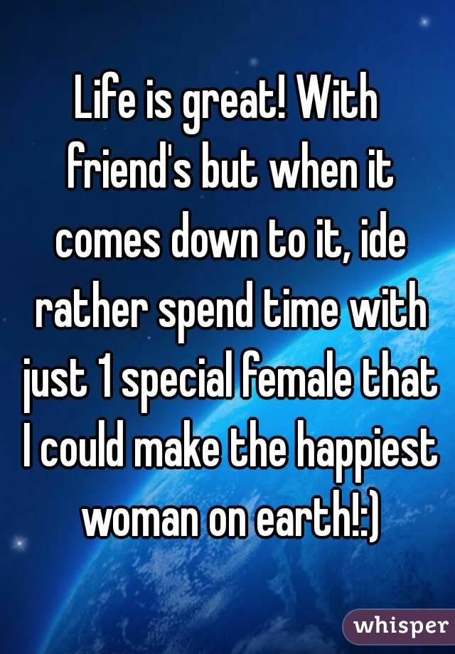 Life is great! With friend's but when it comes down to it, ide rather spend time with just 1 special female that I could make the happiest woman on earth!:)