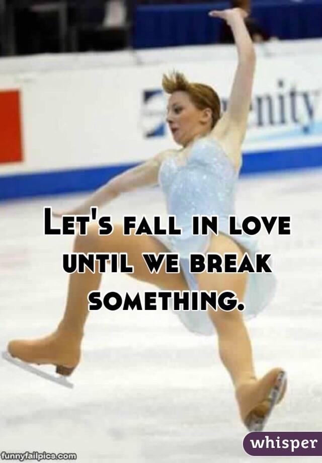 Let's fall in love until we break something.