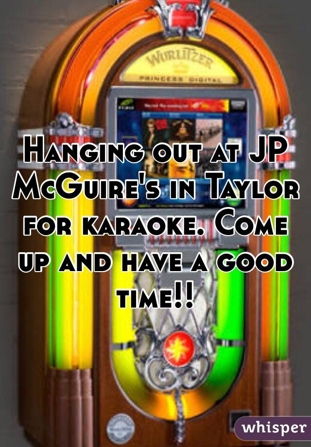 Hanging out at JP McGuire's in Taylor for karaoke. Come up and have a good time!!