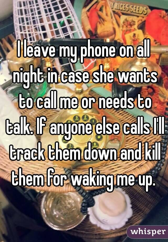 I leave my phone on all night in case she wants to call me or needs to talk. If anyone else calls I'll track them down and kill them for waking me up.