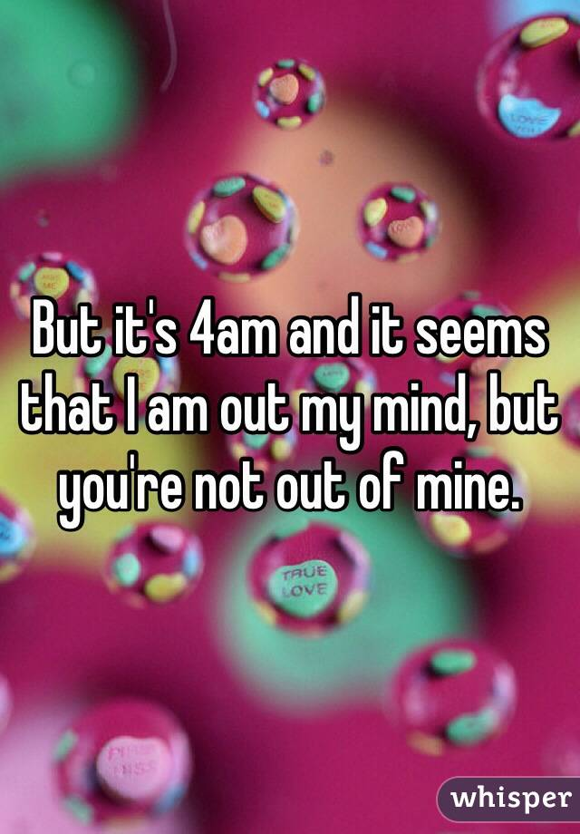 But it's 4am and it seems that I am out my mind, but you're not out of mine.