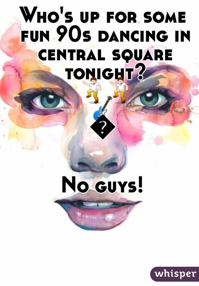 Who's up for some fun 90s dancing in central square tonight? 💃💃🎸🍻  No guys!
