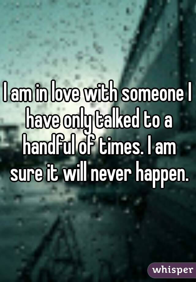 I am in love with someone I have only talked to a handful of times. I am sure it will never happen.