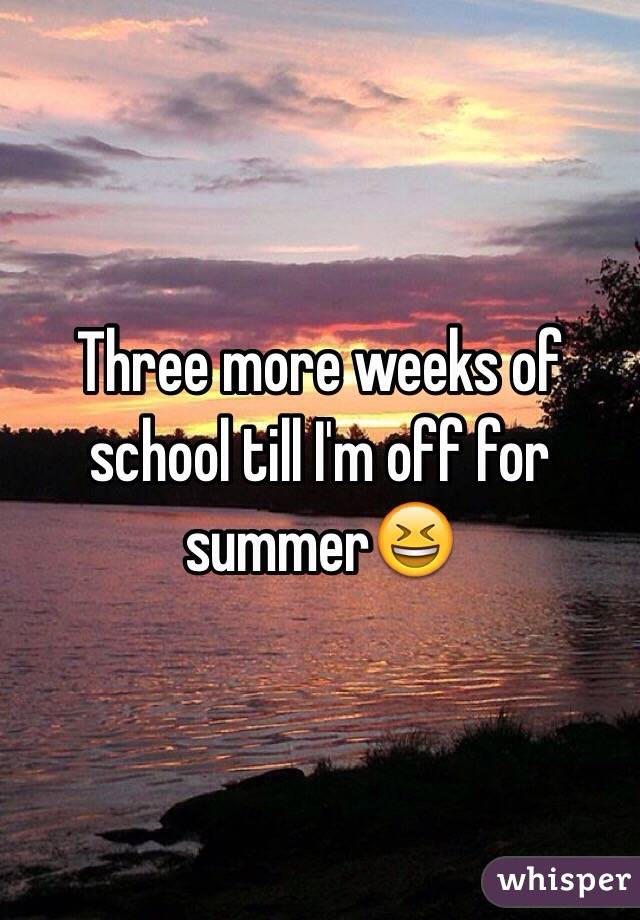 Three more weeks of school till I'm off for summer😆