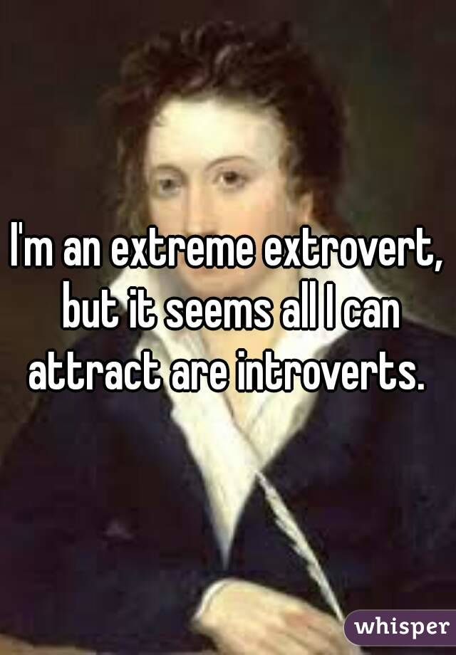 I'm an extreme extrovert, but it seems all I can attract are introverts.