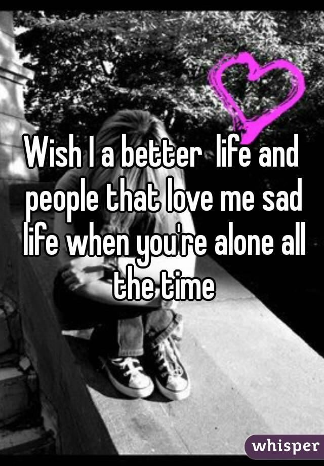 Wish I a better  life and people that love me sad life when you're alone all the time