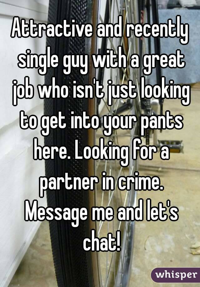 Attractive and recently single guy with a great job who isn't just looking to get into your pants here. Looking for a partner in crime. Message me and let's chat!