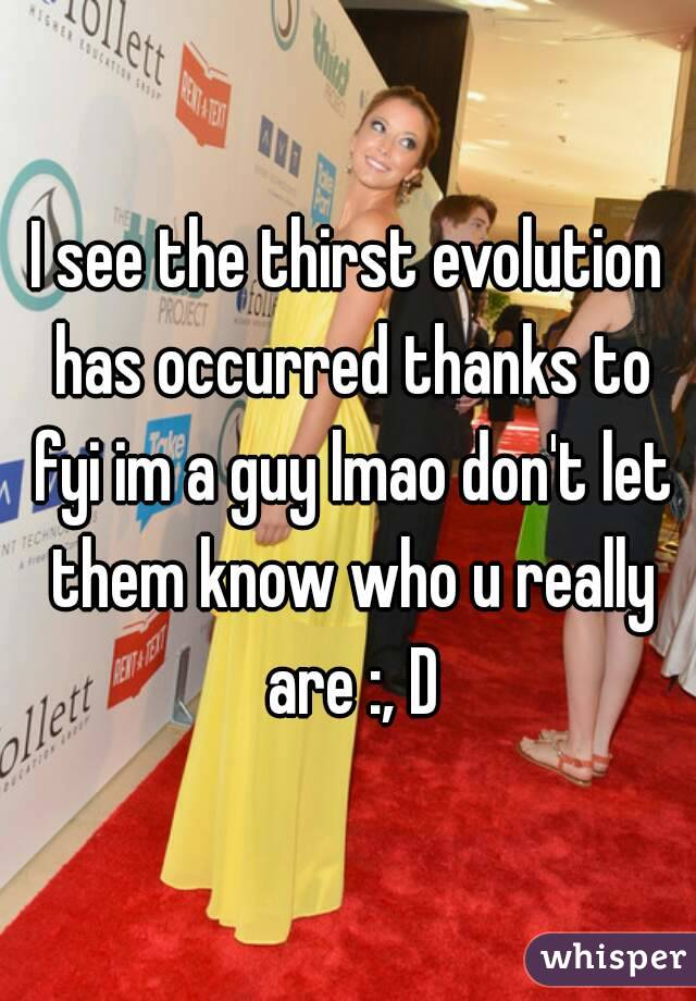 I see the thirst evolution has occurred thanks to fyi im a guy lmao don't let them know who u really are :, D