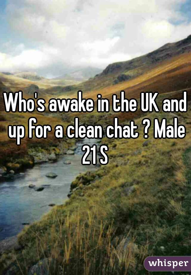 Who's awake in the UK and up for a clean chat ? Male 21 S