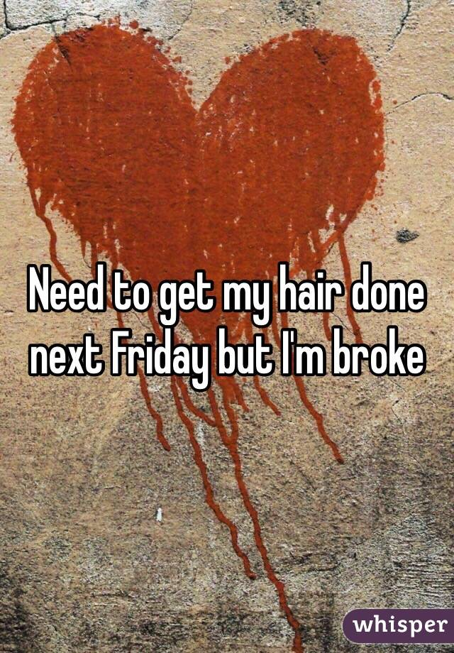 Need to get my hair done next Friday but I'm broke