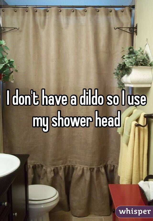 I don't have a dildo so I use my shower head
