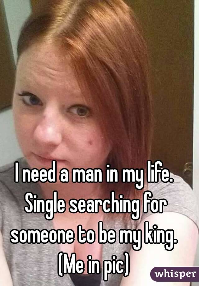 I need a man in my life. Single searching for someone to be my king.  (Me in pic)