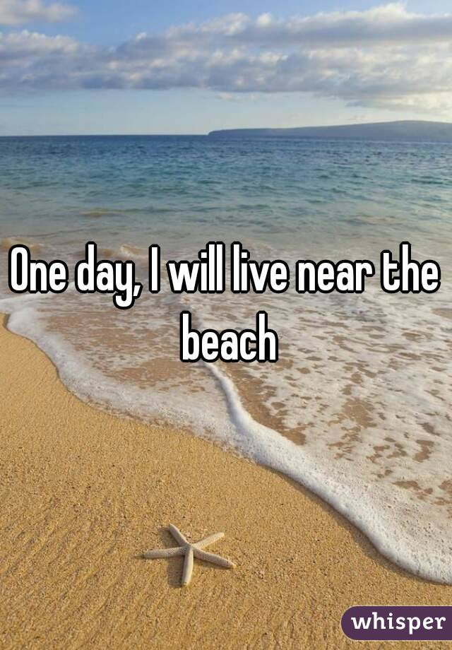 One day, I will live near the beach