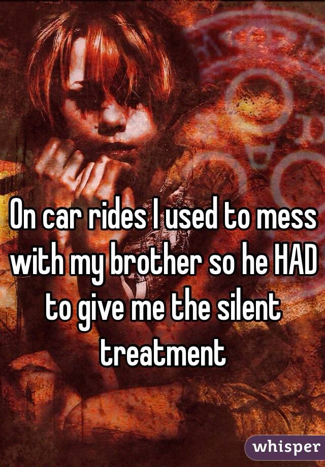 On car rides I used to mess with my brother so he HAD to give me the silent treatment