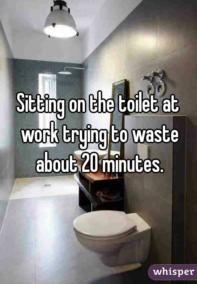 Sitting on the toilet at work trying to waste about 20 minutes.