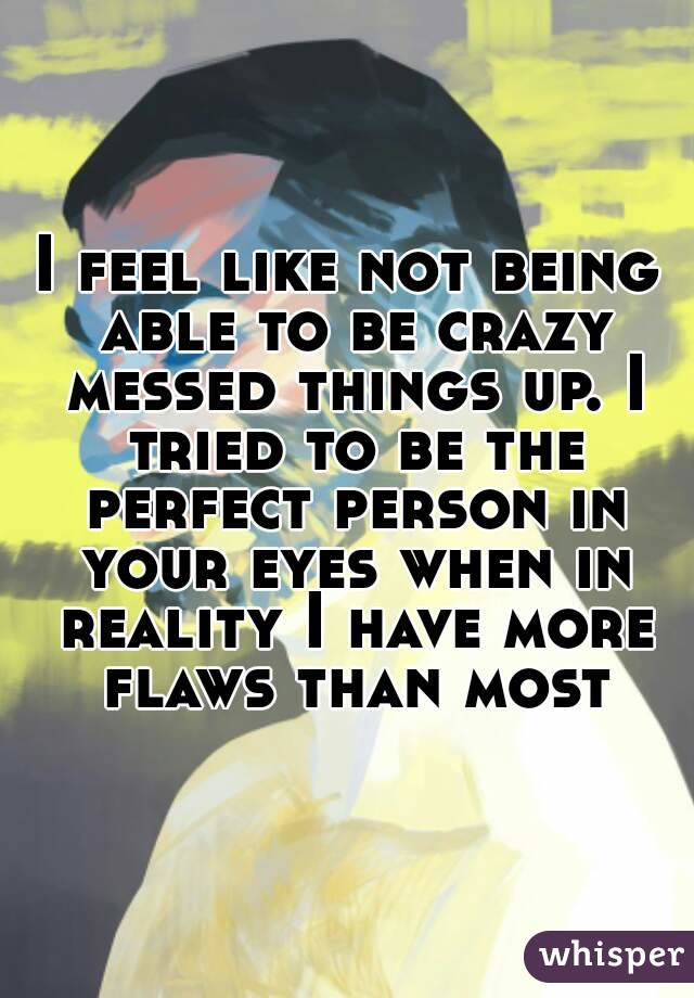I feel like not being able to be crazy messed things up. I tried to be the perfect person in your eyes when in reality I have more flaws than most
