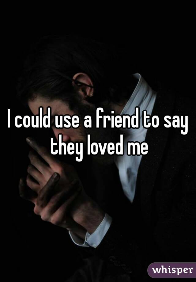 I could use a friend to say they loved me