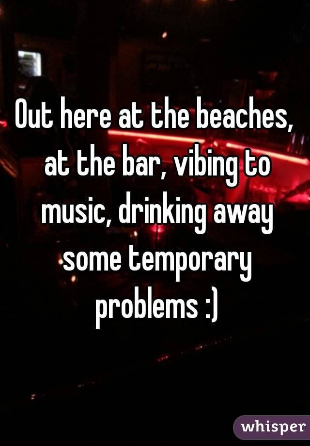 Out here at the beaches, at the bar, vibing to music, drinking away some temporary problems :)