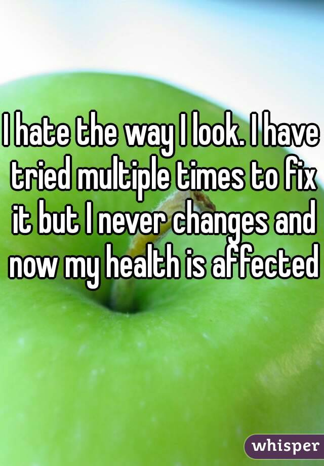I hate the way I look. I have tried multiple times to fix it but I never changes and now my health is affected