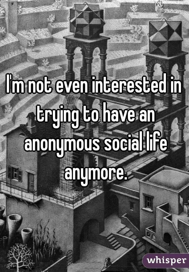 I'm not even interested in trying to have an anonymous social life anymore.