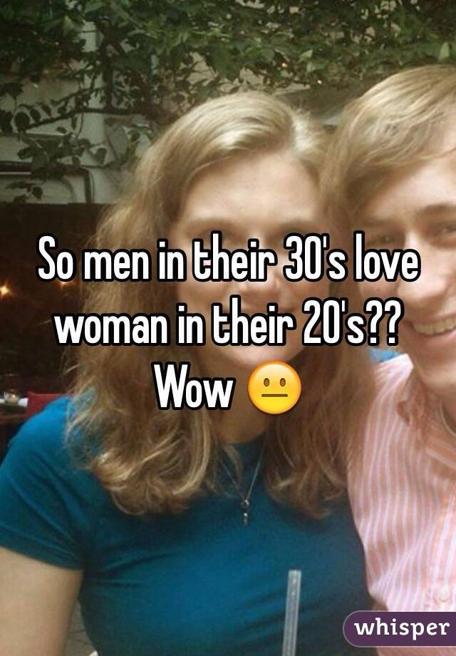 So men in their 30's love woman in their 20's?? Wow 😐