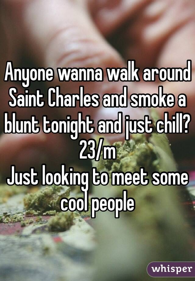 Anyone wanna walk around Saint Charles and smoke a blunt tonight and just chill? 23/m Just looking to meet some cool people