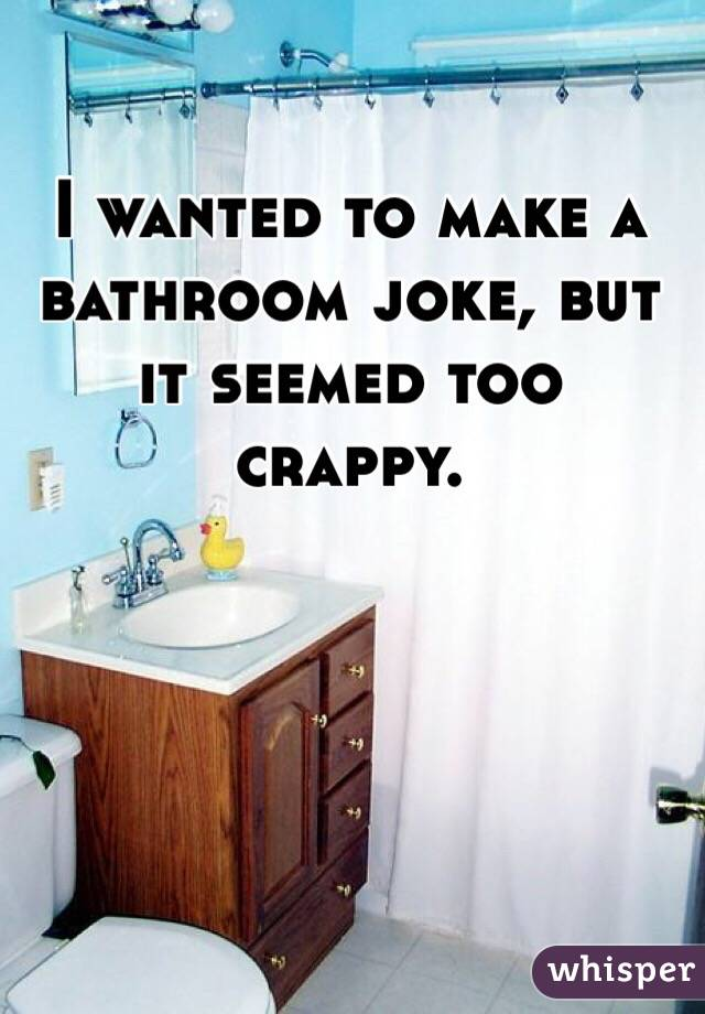 I wanted to make a bathroom joke, but it seemed too crappy.