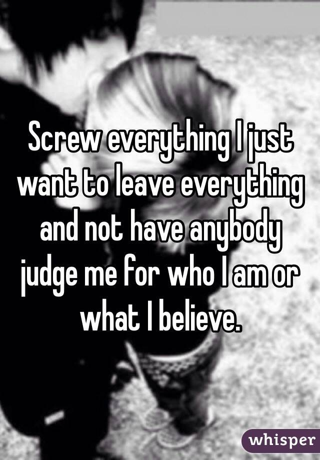 Screw everything I just want to leave everything and not have anybody judge me for who I am or what I believe.