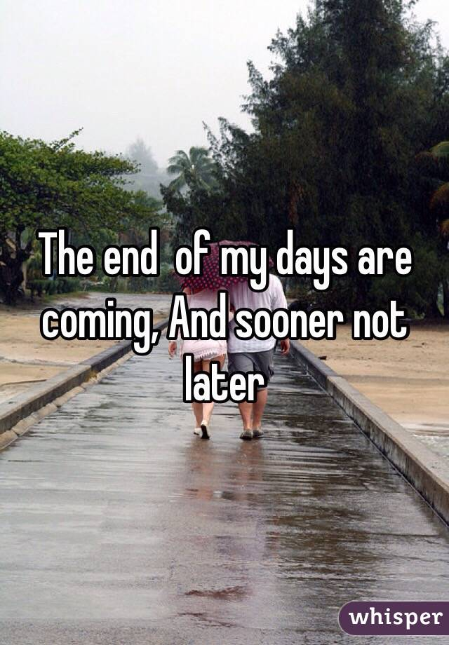The end  of my days are coming, And sooner not later