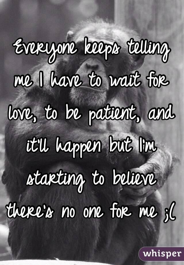 Everyone keeps telling me I have to wait for love, to be patient, and it'll happen but I'm starting to believe there's no one for me ;(