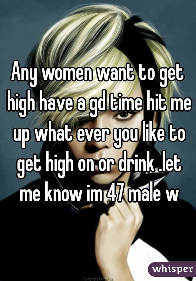 Any women want to get high have a gd time hit me up what ever you like to get high on or drink .let me know im 47 male w