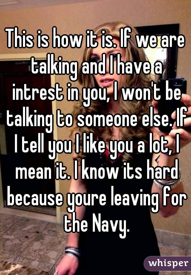 This is how it is. If we are talking and I have a intrest in you, I won't be talking to someone else. If I tell you I like you a lot, I mean it. I know its hard because youre leaving for the Navy.