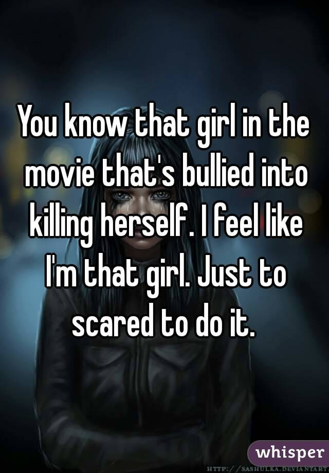 You know that girl in the movie that's bullied into killing herself. I feel like I'm that girl. Just to scared to do it.