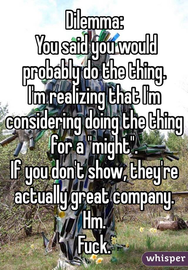 """Dilemma:  You said you would probably do the thing. I'm realizing that I'm considering doing the thing for a """"might"""".  If you don't show, they're actually great company.  Hm.  Fuck."""
