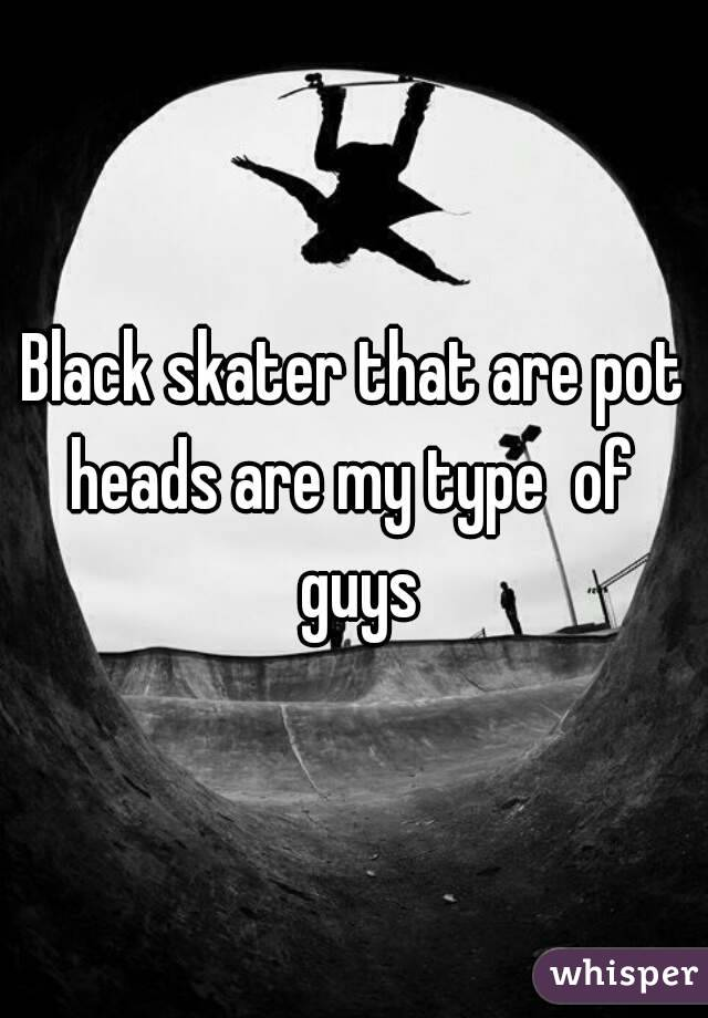 Black skater that are pot heads are my type  of  guys