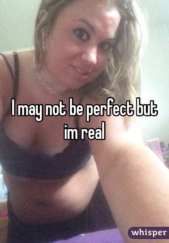 I may not be perfect but im real