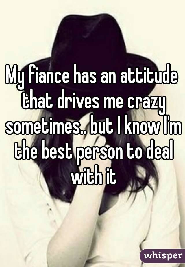My fiance has an attitude that drives me crazy sometimes.. but I know I'm the best person to deal with it