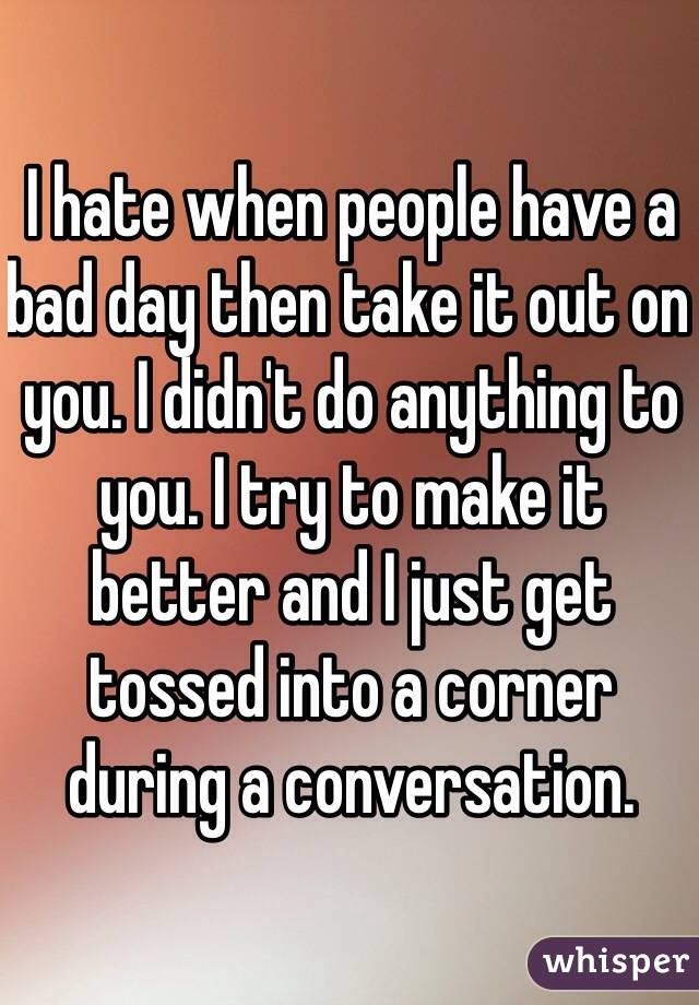 I hate when people have a bad day then take it out on you. I didn't do anything to you. I try to make it better and I just get tossed into a corner during a conversation.