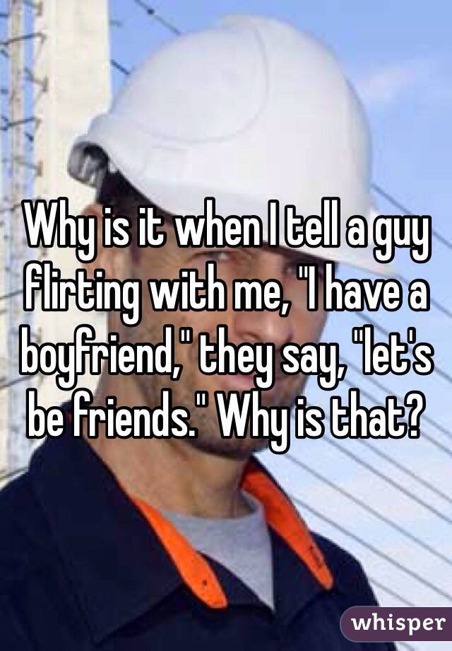 "Why is it when I tell a guy flirting with me, ""I have a boyfriend,"" they say, ""let's be friends."" Why is that?"