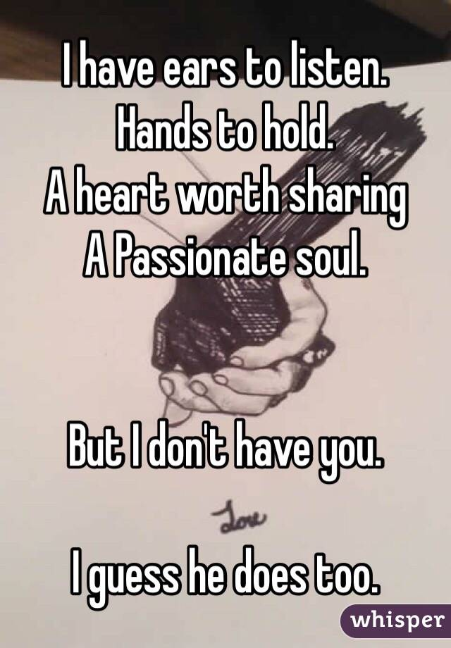 I have ears to listen.  Hands to hold.  A heart worth sharing A Passionate soul.   But I don't have you.  I guess he does too.