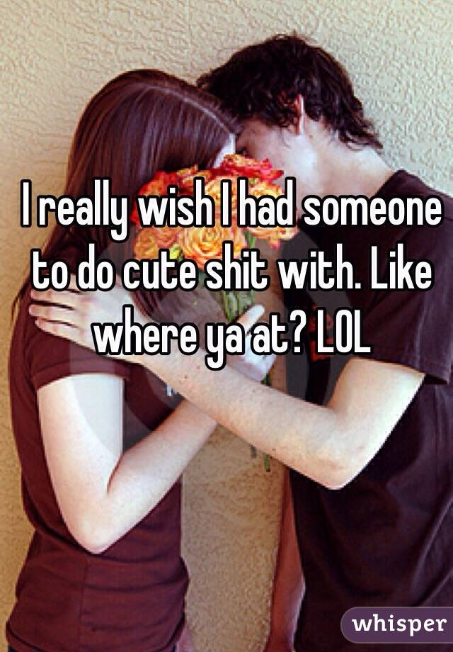 I really wish I had someone to do cute shit with. Like where ya at? LOL